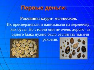 Первые деньги: Раковины каури- моллюсков. Их просверливали и нанизывали на ве