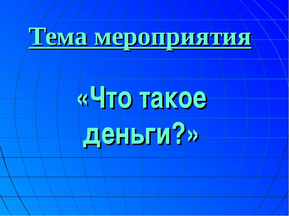 Тема мероприятия «Что такое деньги?»