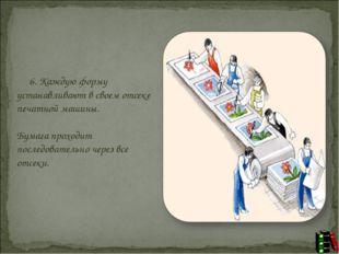 6. Каждую форму устанавливают в своем отсеке печатной машины. Бумага п
