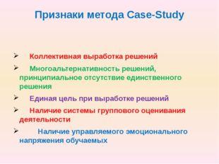 Признаки метода Case-Study Коллективная выработка решений Многоальтернативнос