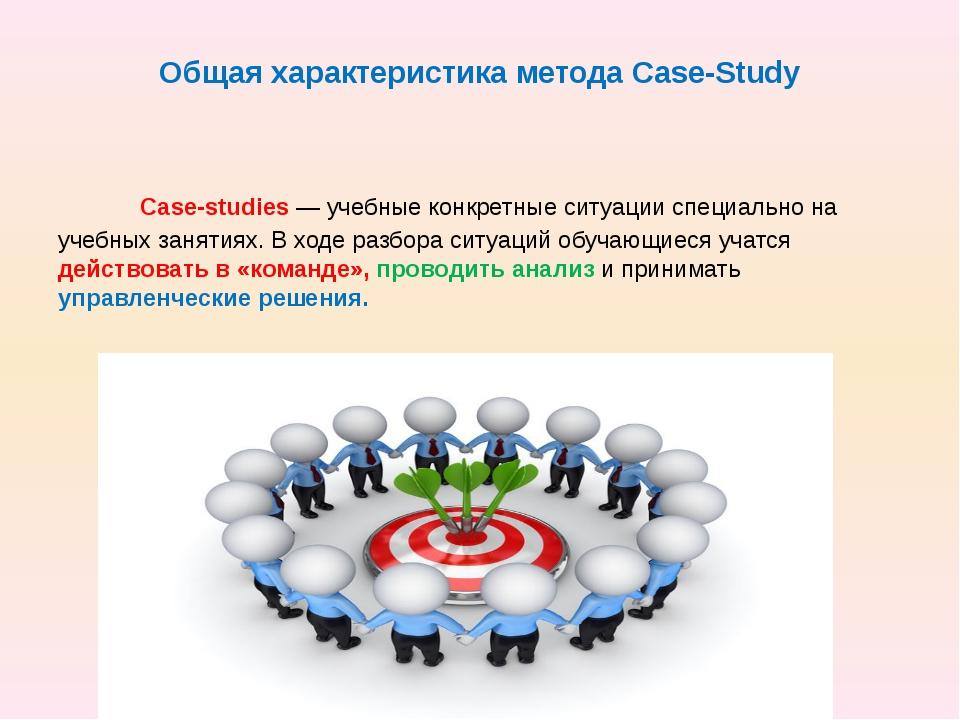Общая характеристика метода Case-Study Case-studiеs — учебные конкретные ситу...