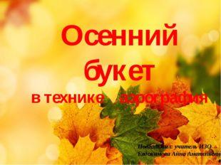 Осенний букет в технике аэрография Подготовил: учитель ИЗО Евдокимова Анна Ан