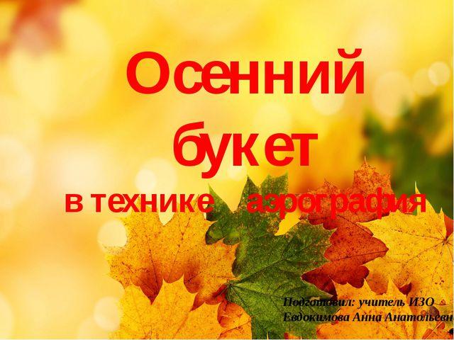 Осенний букет в технике аэрография Подготовил: учитель ИЗО Евдокимова Анна Ан...