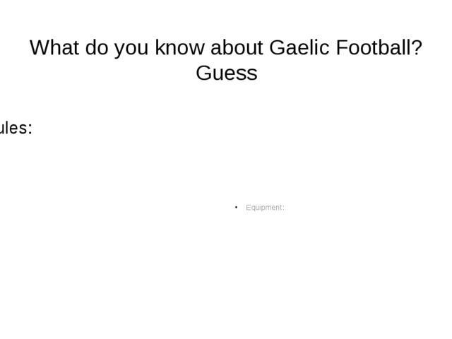 What do you know about Gaelic Football? Guess Rules: Equipment: