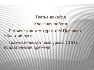 Третье декабря Классная работа Лексическая тема урока: М.Пришвин «Золотой лу