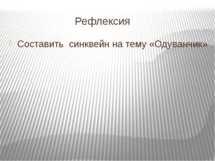 Рефлексия Составить синквейн на тему «Одуванчик»