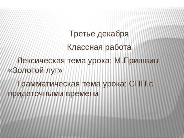 Третье декабря Классная работа Лексическая тема урока: М.Пришвин «Золотой лу...