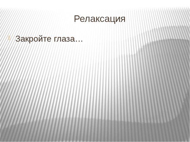 Релаксация Закройте глаза…