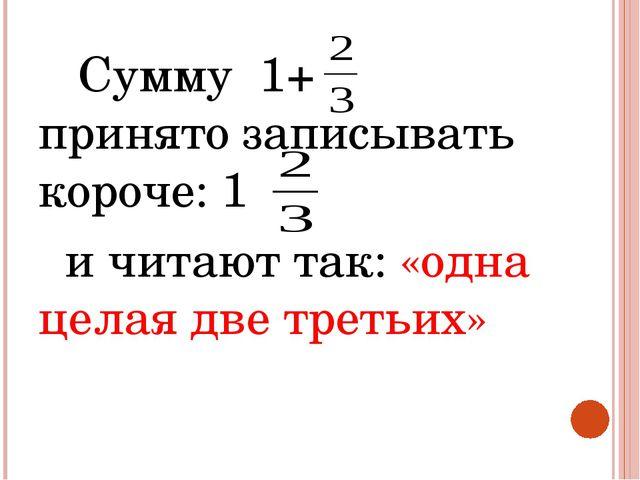 Сумму 1+ принято записывать короче: 1 и читают так: «одна целая две третьих»