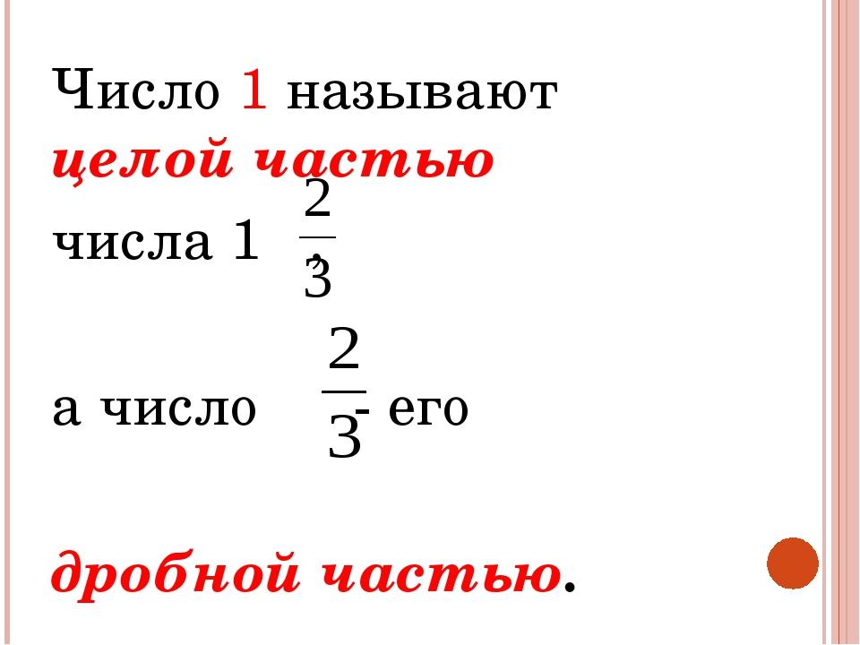 Число 1 называют целой частью числа 1 , а число - его дробной частью.