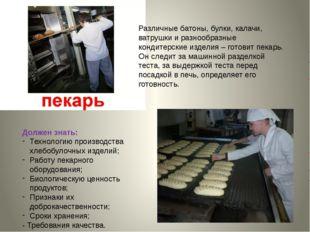 Должен знать: Технологию производства хлебобулочных изделий; Работу пекарного