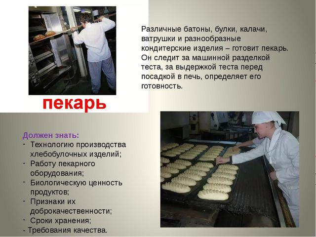 Должен знать: Технологию производства хлебобулочных изделий; Работу пекарного...