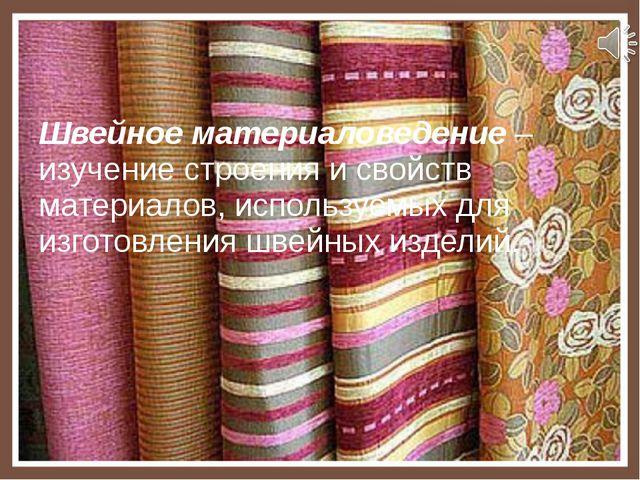 Швейное материаловедение – изучение строения и свойств материалов, используем...