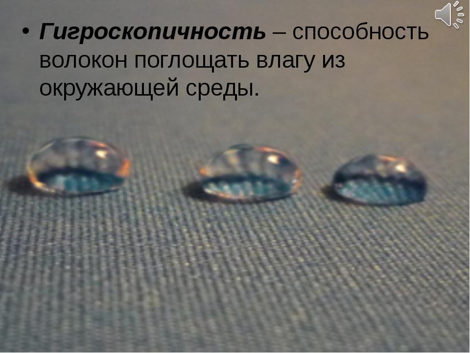 Гигроскопичность – способность волокон поглощать влагу из окружающей среды.