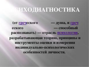 ПСИХОДИАГНОСТИКА (от греческого ψυχή — душа, и греческого διαγνωστικός — спос