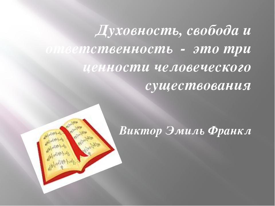 Духовность, свобода и ответственность - это три ценности человеческого сущест...