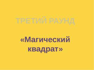 ТРЕТИЙ РАУНД «Магический квадрат» Куликова Н.А.- учитель географии МОУ Ильинс