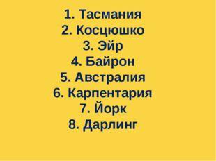 1. Тасмания 2. Косцюшко 3. Эйр 4. Байрон 5. Австралия 6. Карпентария 7. Йорк