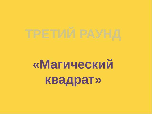 ТРЕТИЙ РАУНД «Магический квадрат» Куликова Н.А.- учитель географии МОУ Ильинс...