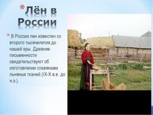 В России лен известен со второго тысячелетия до нашей эры. Древние письменно