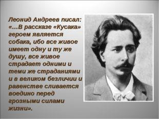Леонид Андреев писал: «…В рассказе «Кусака» героем является собака, ибо все