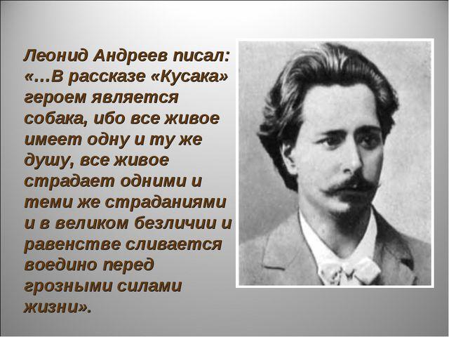 Леонид Андреев писал: «…В рассказе «Кусака» героем является собака, ибо все...