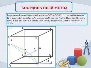 КООРДИНАТНЫЙ МЕТОД В правильной четырёхугольной призме АВСДА1В1С1Д1 со сторон