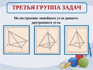 ТРЕТЬЯ ГРУППА ЗАДАЧ На построение линейного угла данного двугранного угла