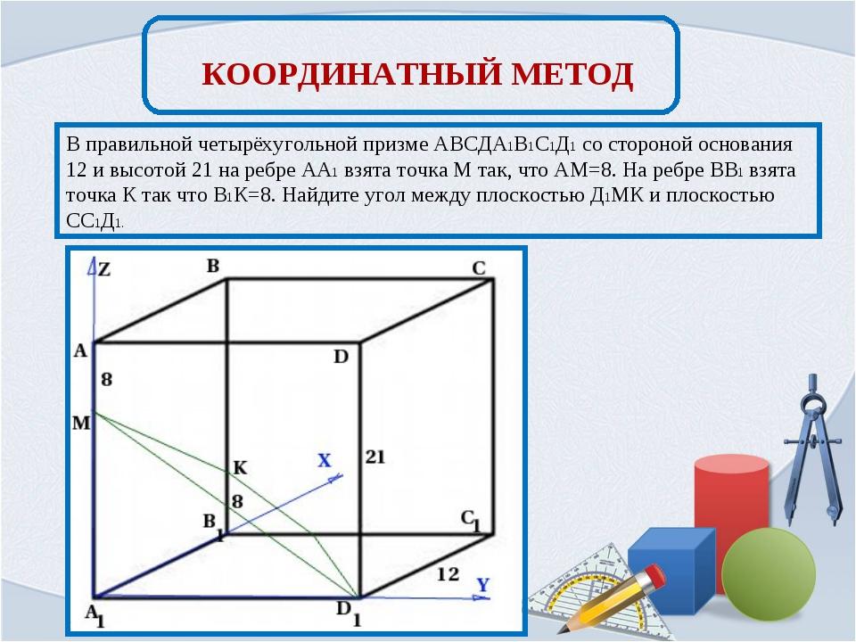 КООРДИНАТНЫЙ МЕТОД В правильной четырёхугольной призме АВСДА1В1С1Д1 со сторон...