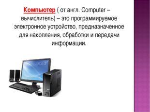Компьютер ( от англ. Computer – вычислитель) – это программируемое электронно