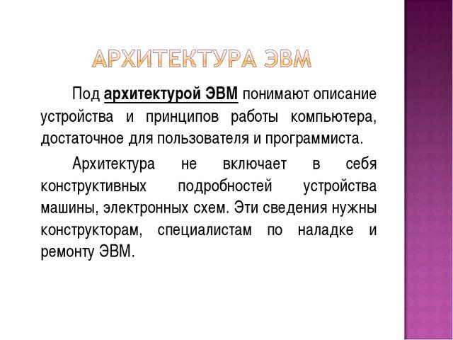 Под архитектурой ЭВМ понимают описание устройства и принципов работы компью...