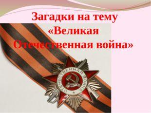 Загадки на тему «Великая Отечественная война»