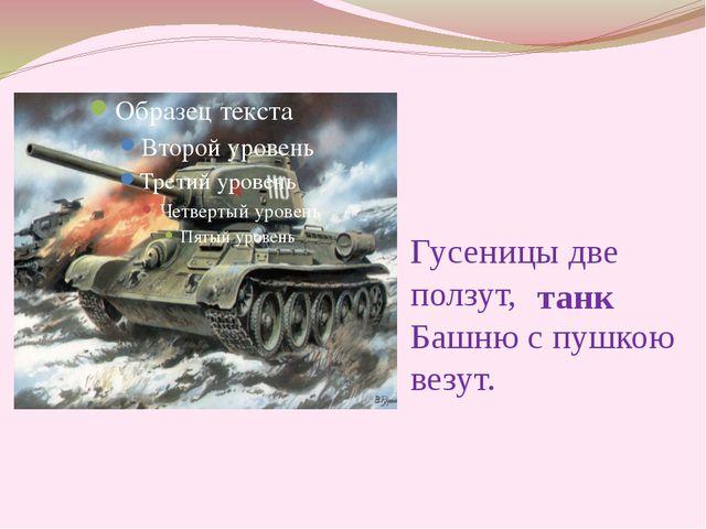 Гусеницы две ползут, Башню с пушкою везут. танк