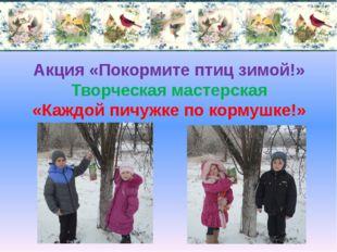 Акция «Покормите птиц зимой!» Творческая мастерская «Каждой пичужке по кормуш