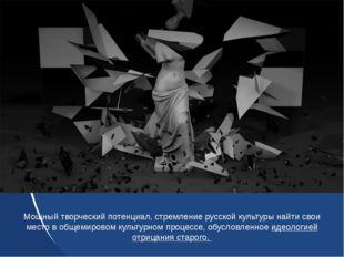 Мощный творческий потенциал, стремление русской культуры найти свои место в о
