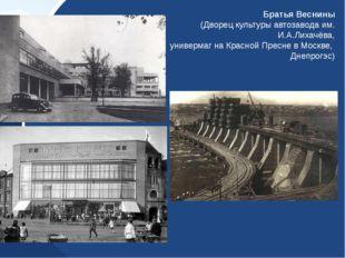 Братья Веснины (Дворец культуры автозавода им. И.А.Лихачёва, универмаг на Кра