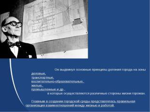 Он выдвинул основные принципы деления города на зоны деловые, транспортные, в