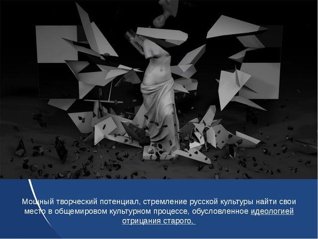 Мощный творческий потенциал, стремление русской культуры найти свои место в о...