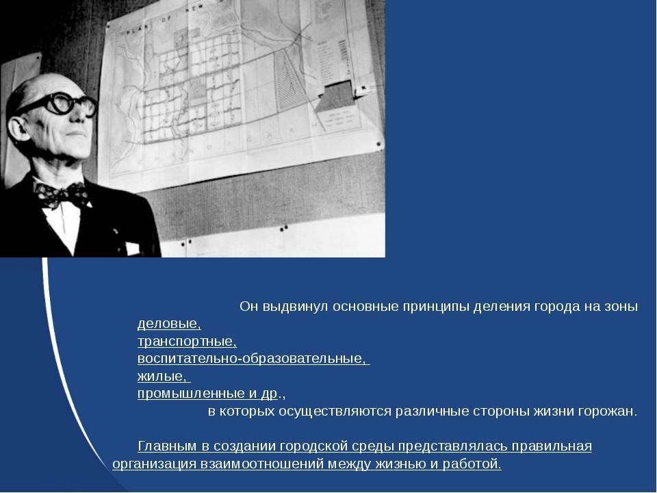 Он выдвинул основные принципы деления города на зоны деловые, транспортные, в...