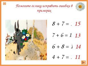 7 + 6 = 14 13 6 + 8 = 15 14 8 + 7 = 14 15 Помогите ослику исправить ошибки в