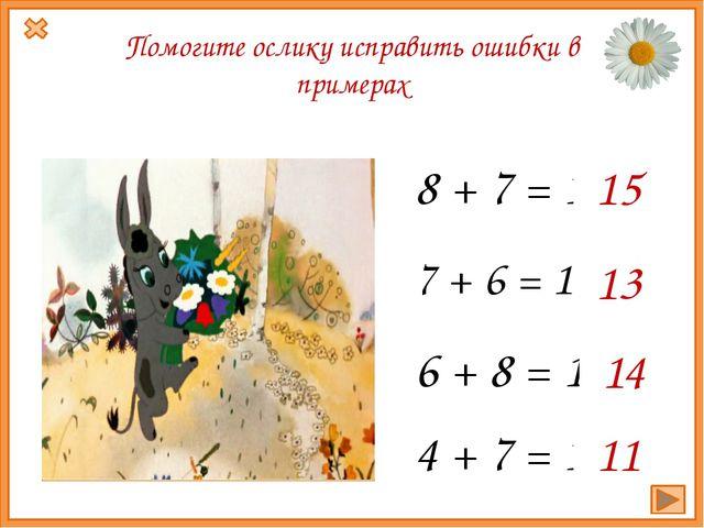 7 + 6 = 14 13 6 + 8 = 15 14 8 + 7 = 14 15 Помогите ослику исправить ошибки в...