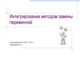 Интегрирование методом замены переменной Преподаватель ГАПОУ «ЛНТ» Шаммасова