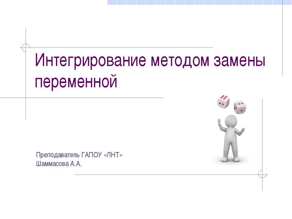 Интегрирование методом замены переменной Преподаватель ГАПОУ «ЛНТ» Шаммасова...