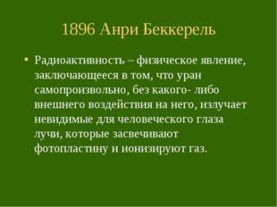 1896 Анри Беккерель Радиоактивность – физическое явление, заключающееся в том