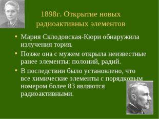 1898г. Открытие новых радиоактивных элементов Мария Склодовская-Кюри обнаружи