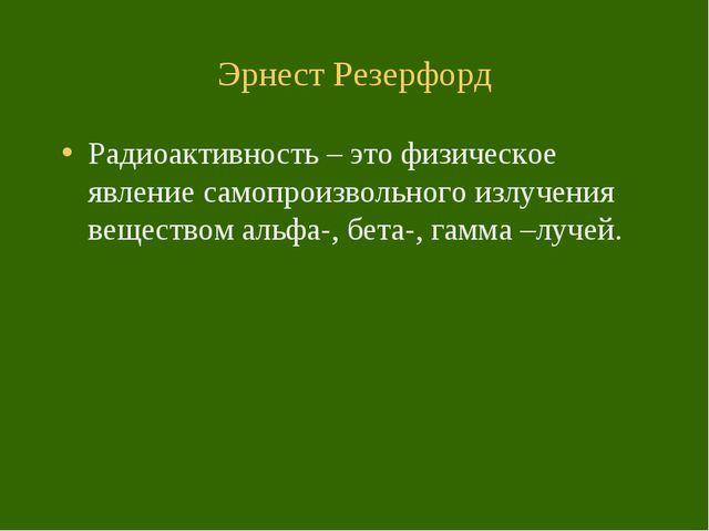 Эрнест Резерфорд Радиоактивность – это физическое явление самопроизвольного и...