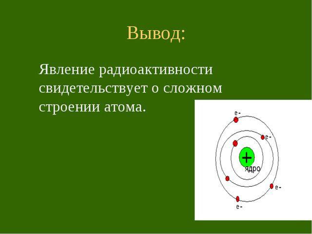 Вывод: Явление радиоактивности свидетельствует о сложном строении атома.