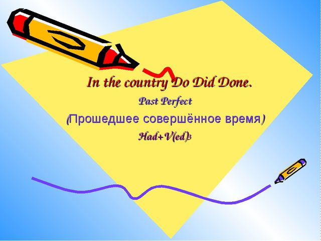 In the country Do Did Done. Past Perfect (Прошедшее совершённое время) Had+V(...