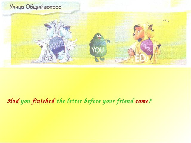 Had you finished the letter before your friend came?