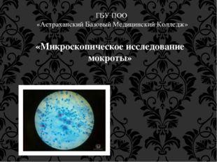 ГБУ ПОО «Астраханский Базовый Медицинский Колледж» «Микроскопическое исследов